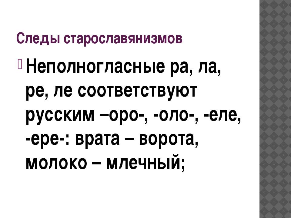 Следы старославянизмов Неполногласные ра, ла, ре, ле соответствуют русским –о...