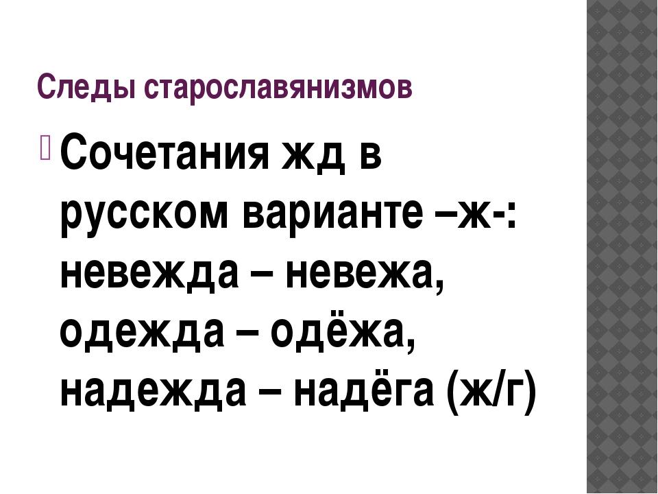 Следы старославянизмов Сочетания жд в русском варианте –ж-: невежда – невежа,...
