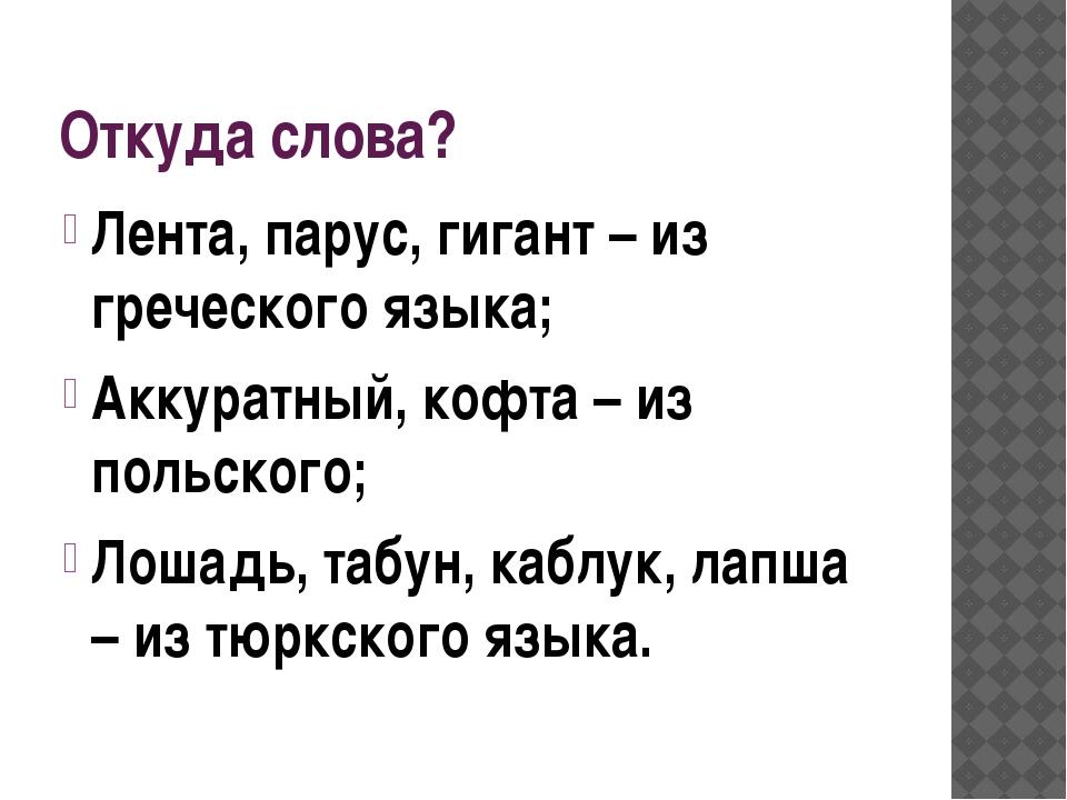 Откуда слова? Лента, парус, гигант – из греческого языка; Аккуратный, кофта –...