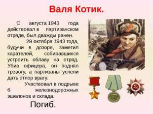Валя Котик. С августа1943 года действовалв партизанском отряде, был дважды