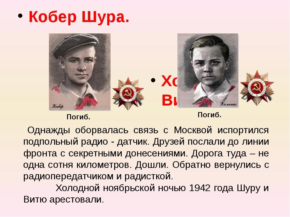 Кобер Шура. Хоменко Витя. Погиб. Погиб. Однажды оборвалась связь с Москвой и...