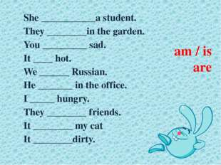 am / is are She ___________a student. They ________in the garden. You _______