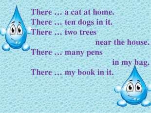 There … a cat at home. There … ten dogs in it. There … two trees near the hou