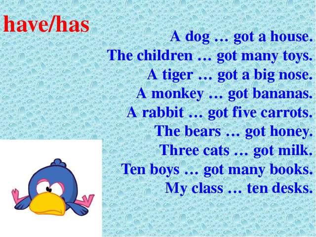 A dog … got a house. The children … got many toys. A tiger … got a big nose....