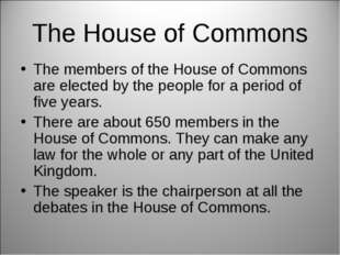 The House of Commons The members of the House of Commons are elected by the p