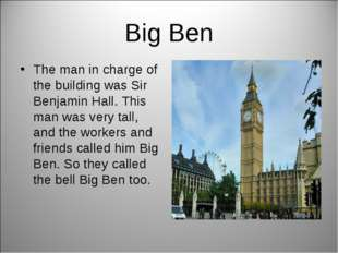 Big Ben The man in charge of the building was Sir Benjamin Hall. This man was