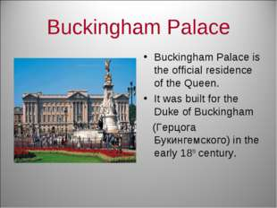Buckingham Palace Buckingham Palace is the official residence of the Queen. I