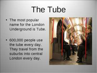 The Tube The most popular name for the London Underground is Tube. 600,000 pe