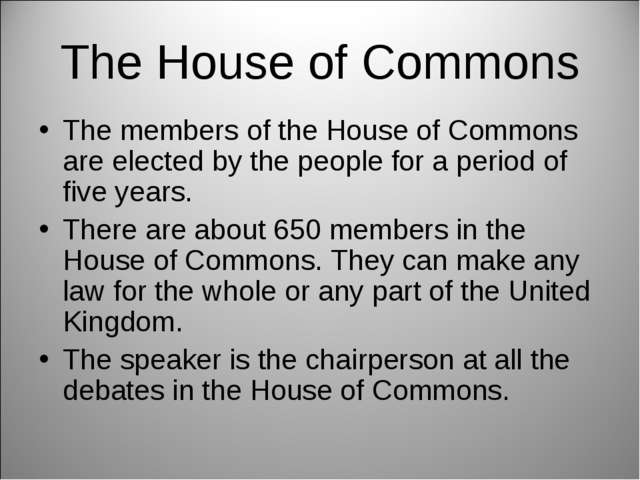 The House of Commons The members of the House of Commons are elected by the p...