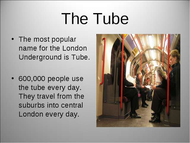 The Tube The most popular name for the London Underground is Tube. 600,000 pe...