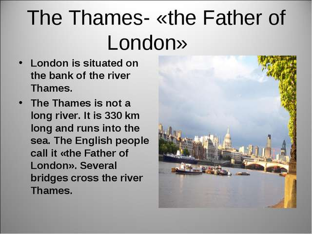 The Thames- «the Father of London» London is situated on the bank of the rive...