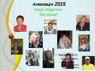 Атестація 2015 Наші педагоги. Які вони?