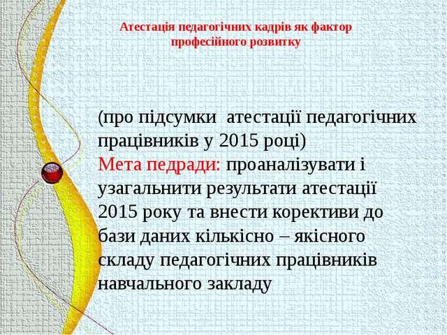 (про підсумки атестації педагогічних працівників у 2015 році) Мета педради: п...