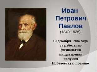 Иван Петрович Павлов (1849-1936) 10 декабря 1904 года за работы по физиолог
