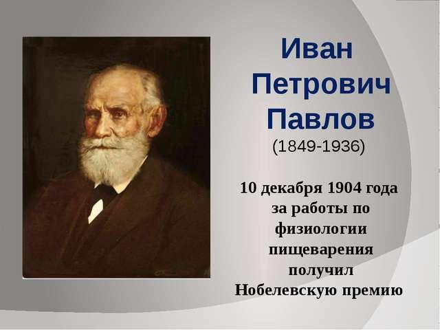 Иван Петрович Павлов (1849-1936) 10 декабря 1904 года за работы по физиолог...