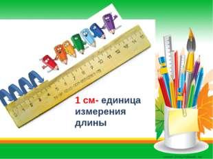 1 cм- единица измерения длины