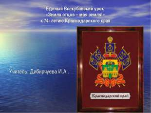 Единый Всекубанский урок «Земля отцов – моя земля!» к 74- летию Краснодарског