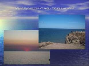 Краснодарский край это моря – Черное и Азовское