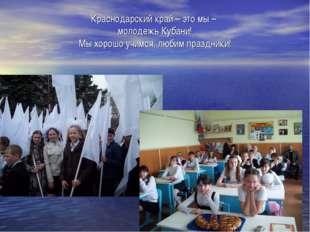 Краснодарский край – это мы – молодежь Кубани! Мы хорошо учимся, любим праздн