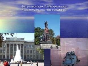 «Быт улочек старых. И новь Краснодара, И щедрость базаров – Все это Кубань.»