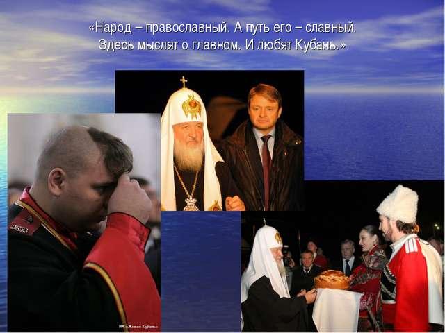 «Народ – православный. А путь его – славный. Здесь мыслят о главном. И любят...