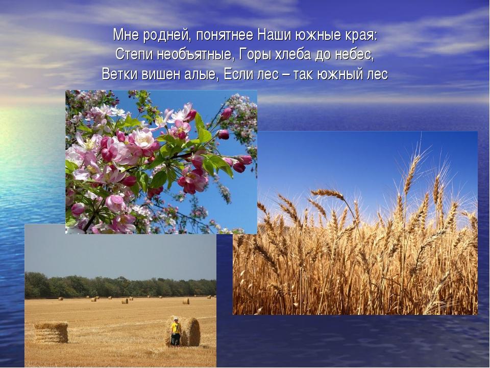 Мне родней, понятнее Наши южные края: Степи необъятные, Горы хлеба до небес,...
