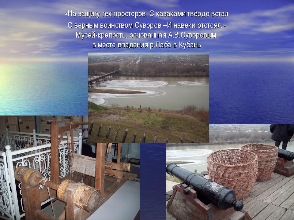 «На защиту тех просторов С казаками твёрдо встал С верным воинством Суворов –...