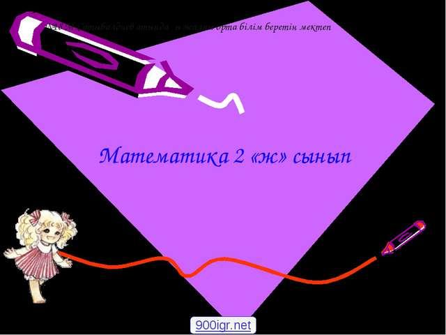 Математика 2 «ж» сынып 900igr.net №18 М.Сатыбалдиев атындағы жалпы орта білім...
