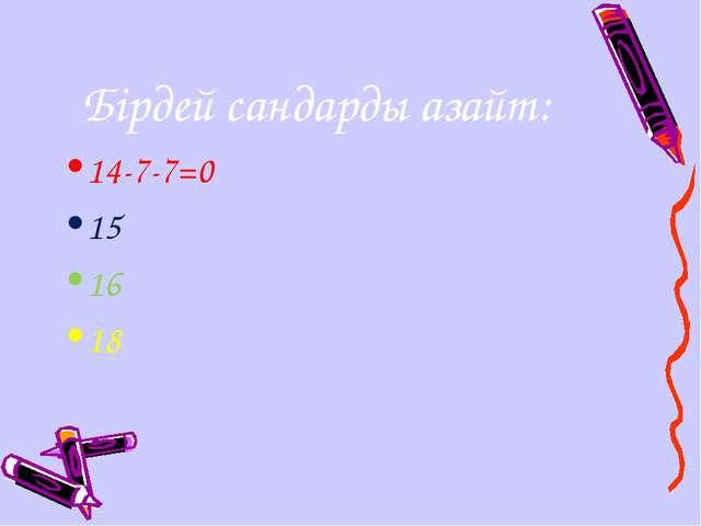 Бірдей сандарды азайт: 14-7-7=0 15 16 18