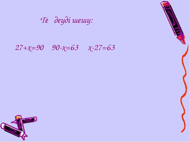 Теңдеуді шешу: 27+х=90 90-х=63 х-27=63