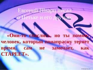 Евгений Шварц писал о Петьке и его друзьях: «Они-то спаслись, но ты помни: че
