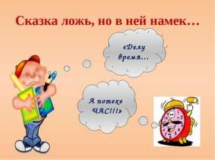 Сказка ложь, но в ней намек… «Делу время… А потехе ЧАС!!!»