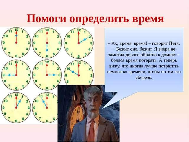 Помоги определить время – Ах, время, время! – говорит Петя. – Бежит оно, бежи...