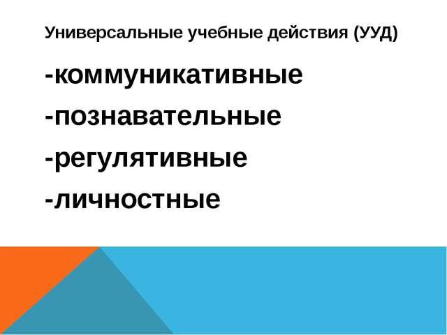 Универсальные учебные действия (УУД) -коммуникативные -познавательные -регуля...