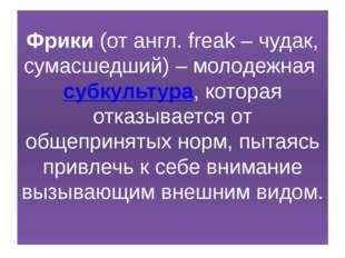 Фрики (от англ. freak – чудак, сумасшедший) – молодежная субкультура, которая