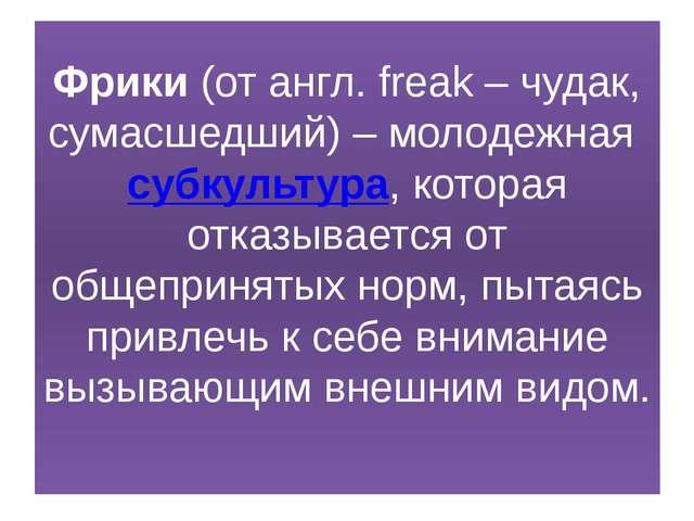 Фрики (от англ. freak – чудак, сумасшедший) – молодежная субкультура, которая...