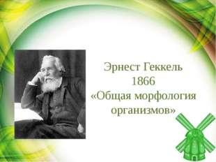 Эрнест Геккель 1866 «Общая морфология организмов»