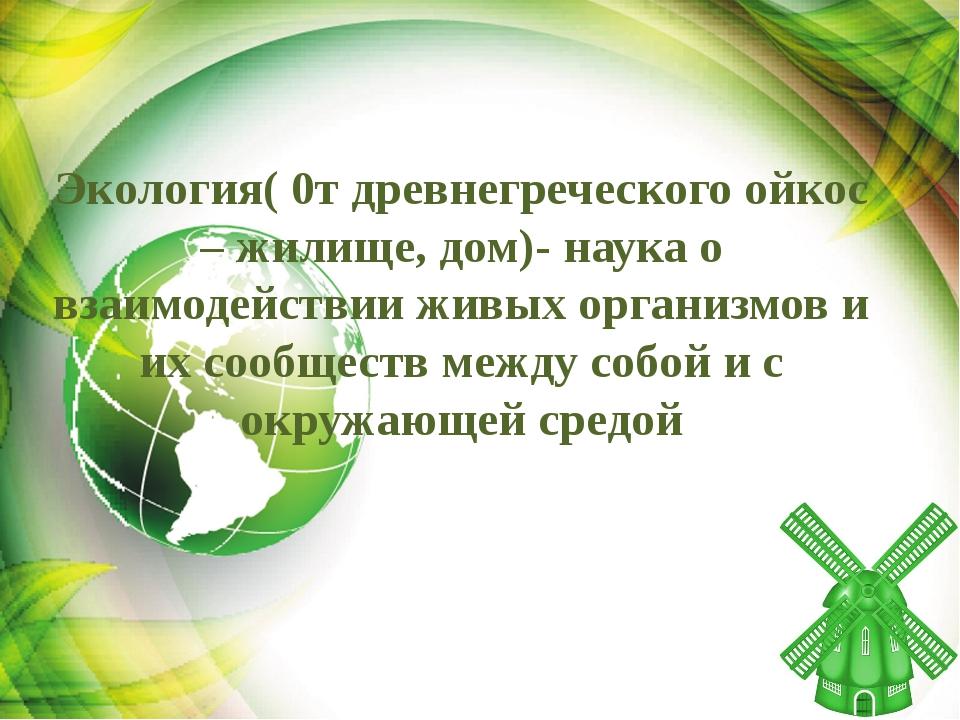 Экология( 0т древнегреческого ойкос – жилище, дом)- наука о взаимодействии жи...