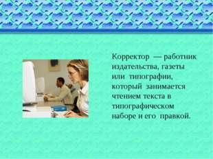 Корректор — работник издательства, газеты или типографии, который занимается