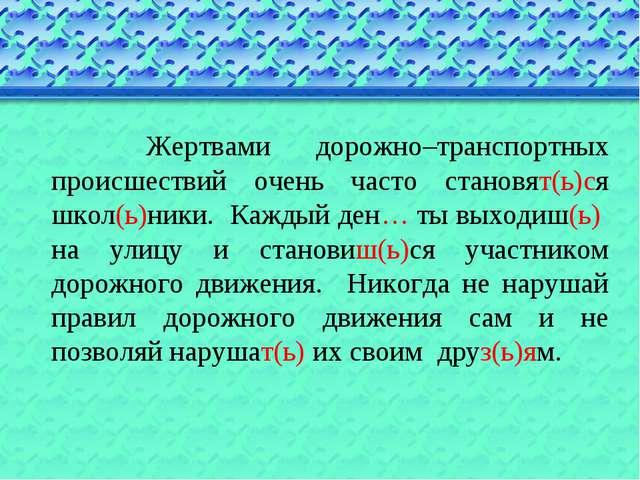 Жертвами дорожно–транспортных происшествий очень часто становят(ь)ся школ(ь)...