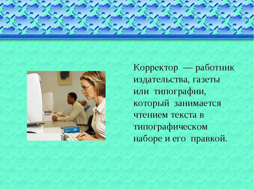 Корректор — работник издательства, газеты или типографии, который занимается...