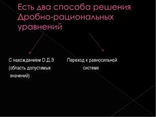 С нахождением О.Д.З Переход к равносильной (область допустимых системе значен