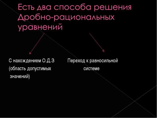 С нахождением О.Д.З Переход к равносильной (область допустимых системе значен...
