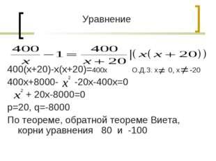 Уравнение 400(х+20)-х(х+20)=400х О.Д.З. х 0, х -20 400х+8000- -20х-400х=0 + 2