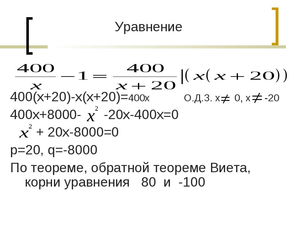 Уравнение 400(х+20)-х(х+20)=400х О.Д.З. х 0, х -20 400х+8000- -20х-400х=0 + 2...
