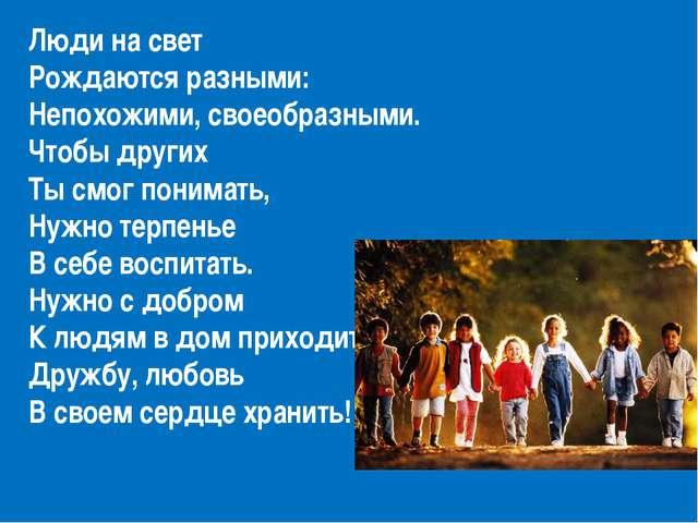 Люди на свет Рождаются разными: Непохожими, своеобразными. Чтобы других Ты см...