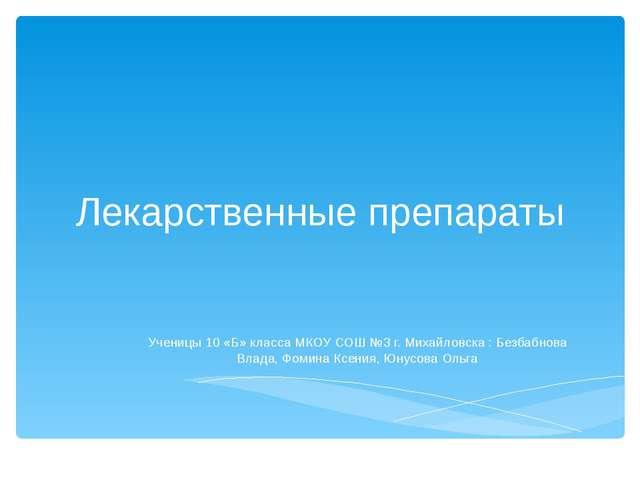 Лекарственные препараты Ученицы 10 «Б» класса МКОУ СОШ №3 г. Михайловска : Бе...
