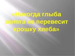 «Никогда глыба золота не перевесит крошку хлеба»