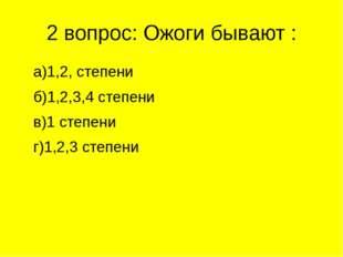2 вопрос: Ожоги бывают : а)1,2, степени б)1,2,3,4 степени в)1 степени г)1,2,3