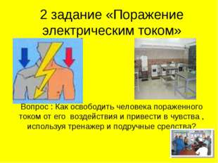 2 задание «Поражение электрическим током» Вопрос : Как освободить человека по